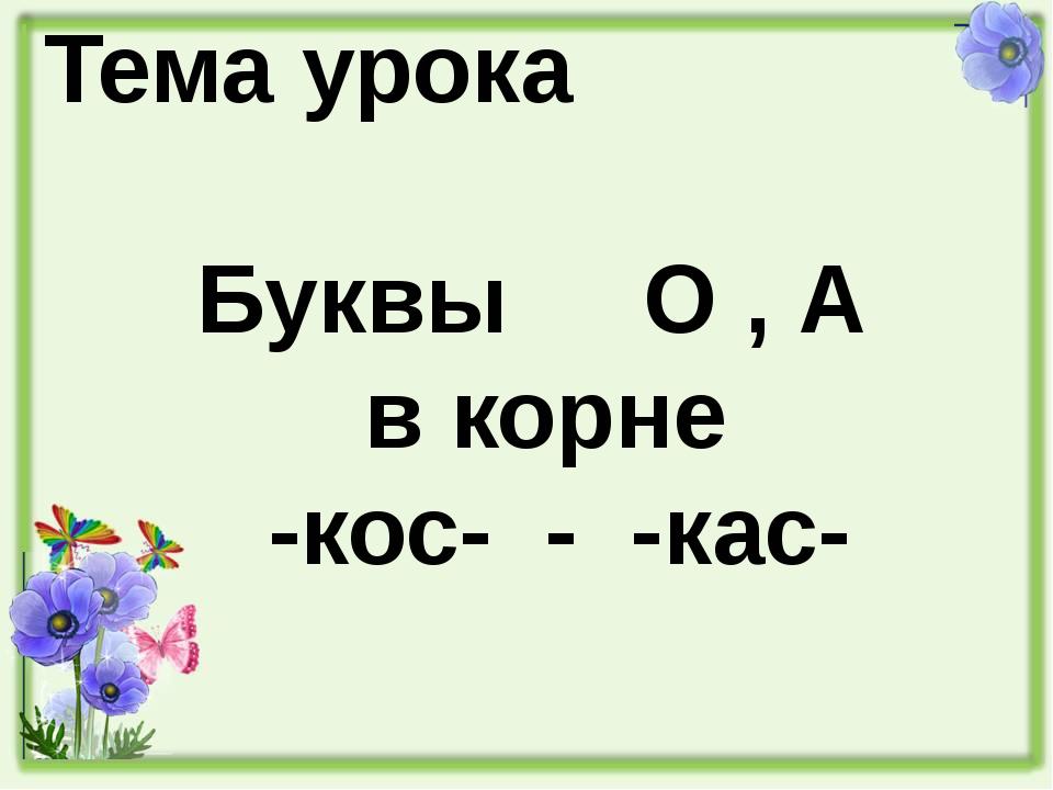 Тема урока Буквы О , А в корне -кос- - -кас-