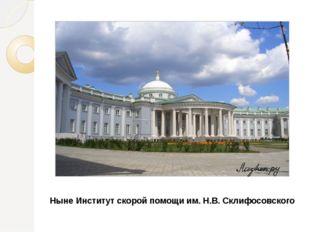 Ныне Институт скорой помощи им. Н.В. Склифосовского