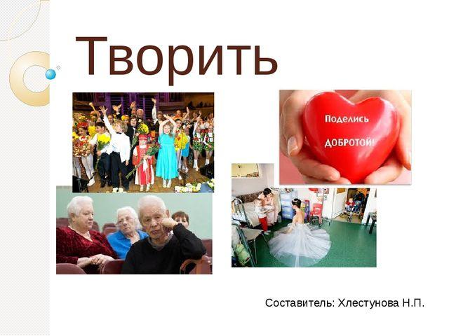Творить благо Составитель: Хлестунова Н.П.