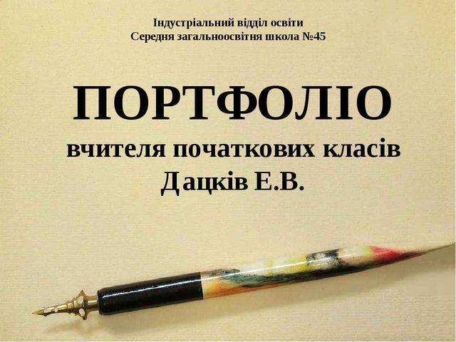 Індустріальний відділ освіти Середня загальноосвітня школа №45 ПОРТФОЛІО вчит...