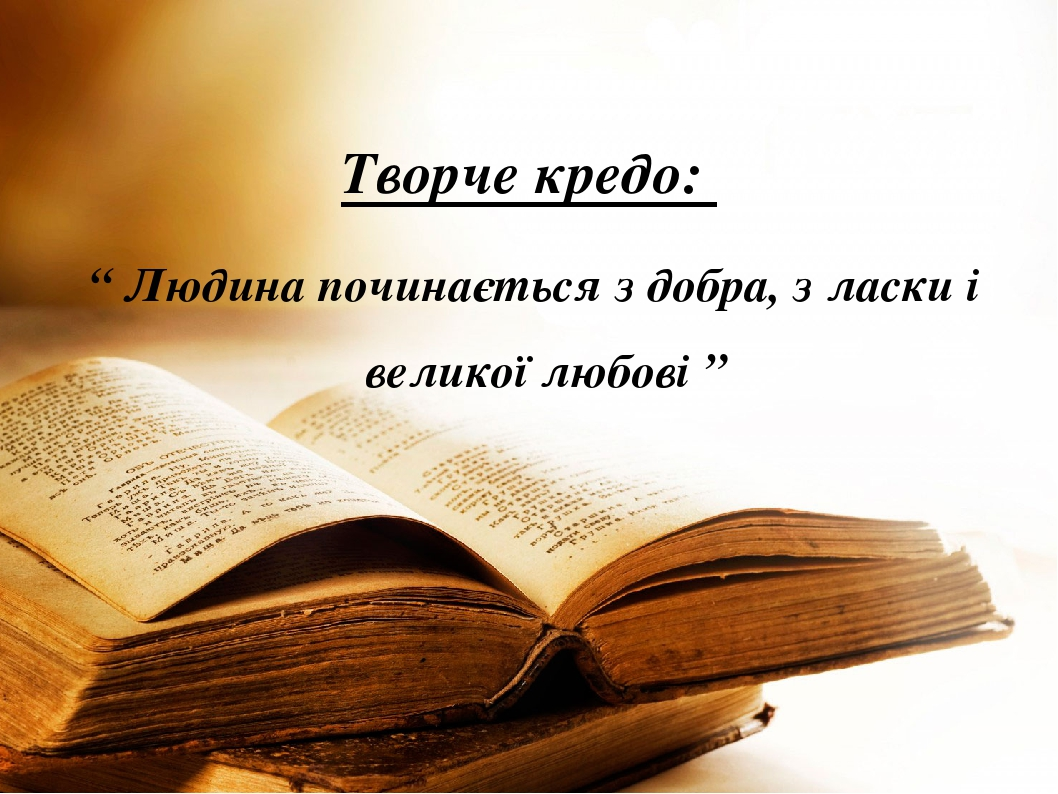 """Творче кредо: """" Людина починається з добра, з ласки і великої любові """""""