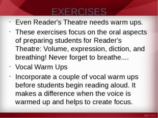 EXERCISES Even Reader's Theatre needs warm ups. These exercises focus on the