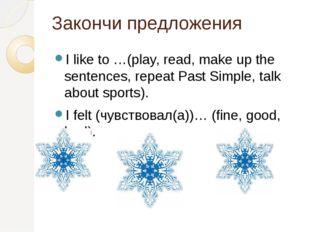 Закончи предложения I like to …(play, read, make up the sentences, repeat Pas