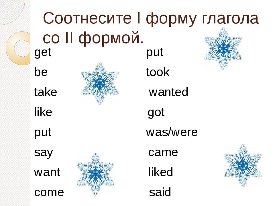 Соотнесите I форму глагола со II формой. get put be took take wanted like got...
