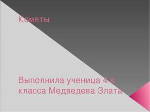 Кометы Выполнила ученица 4 в класса Медведева Злата