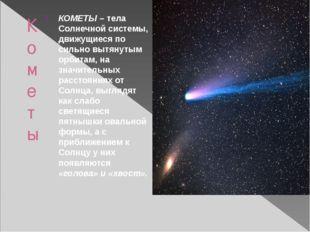 Кометы КОМЕТЫ – тела Солнечной системы, движущиеся по сильно вытянутым орбита