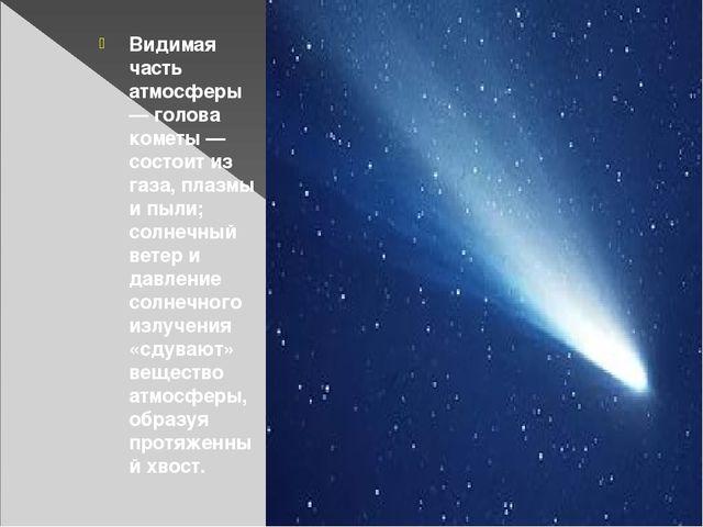 Видимая часть атмосферы — голова кометы — состоит из газа, плазмы и пыли; со...
