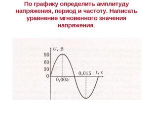 По графику определить амплитуду напряжения, период и частоту. Написать уравне
