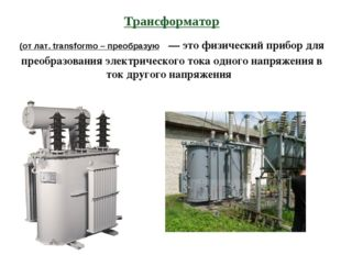 Трансформатор (от лат. transformo – преобразую — это физический прибор для пр