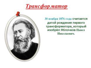 Трансформатор 30 ноября 1876 года считается датой рождения первого трансформа