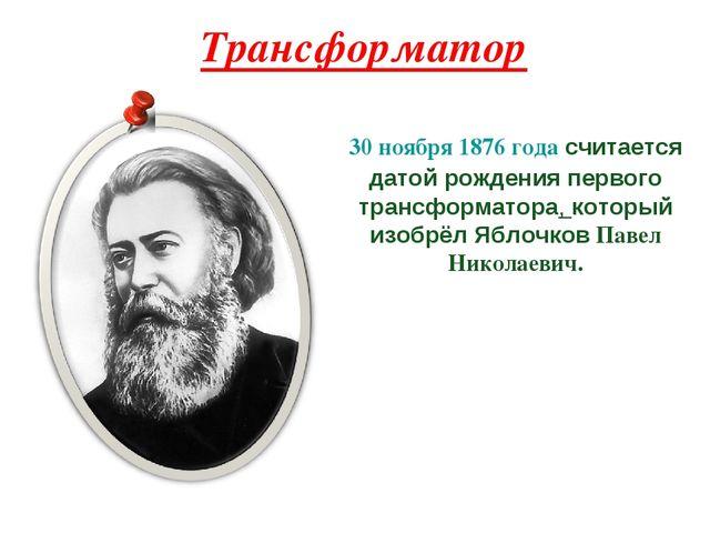 Трансформатор 30 ноября 1876 года считается датой рождения первого трансформа...