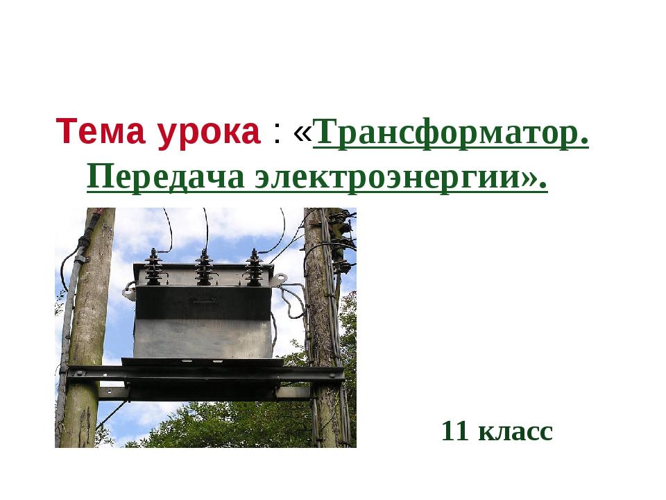 Тема урока : «Трансформатор. Передача электроэнергии». 11 класс