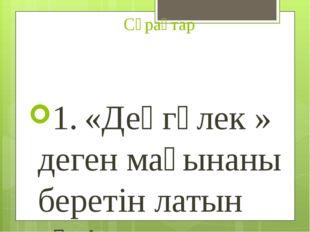Сұрақтар 1.«Деңгөлек » деген мағынаны беретін латын сөзі. 2.Сызбада нәрсені