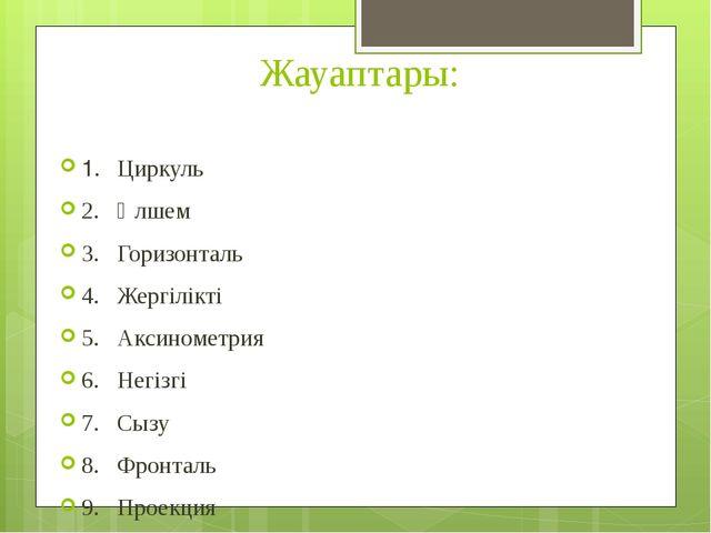 Жауаптары: 1.Циркуль 2.Өлшем 3.Горизонталь 4.Жергілікті 5.Аксинометрия 6...