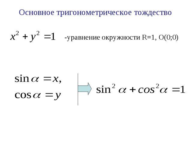 -уравнение окружности R=1, О(0;0) Основное тригонометрическое тождество