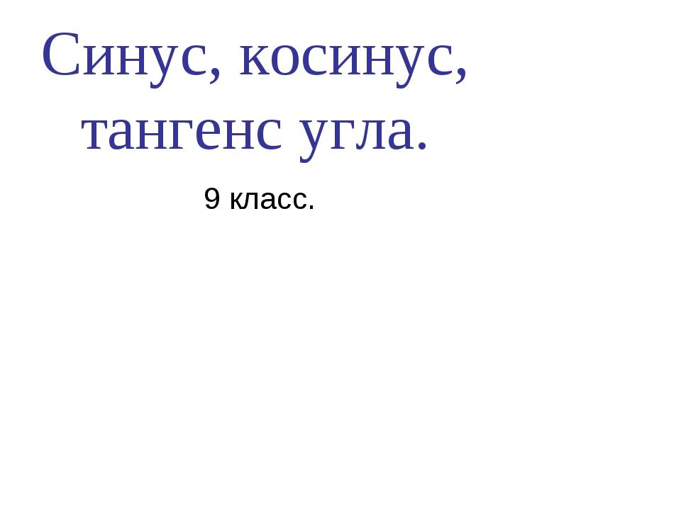 Синус, косинус, тангенс угла. 9 класс.