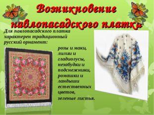 Возникновение павлопасадского платка розы и маки, лилии и гладиолусы, незабуд