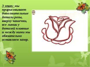 3 этап: мы пририсовывает дополнительные детали розы, вверху чашечки, все лини
