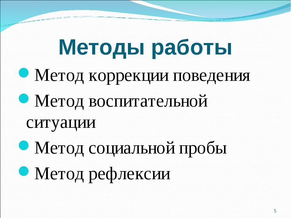 Методы работы Метод коррекции поведения Метод воспитательной ситуации Метод с...