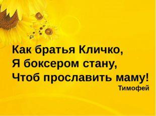 Как братья Кличко, Я боксером стану, Чтоб прославить маму! Тимофей