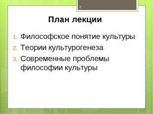 План лекции Философское понятие культуры Теории культурогенеза Современные пр