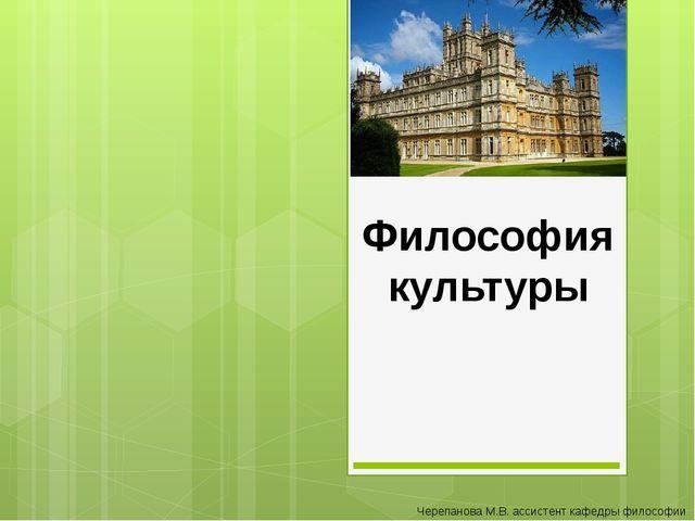 Философия культуры Черепанова М.В. ассистент кафедры философии