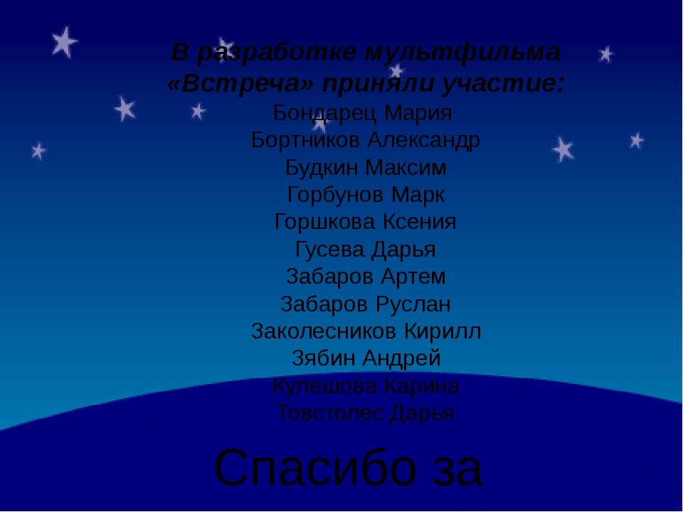 В разработке мультфильма «Встреча» приняли участие: Бондарец Мария Бортников...