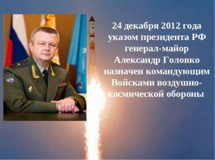 24 декабря 2012 года указом президента РФ генерал-майор Александр Головко наз