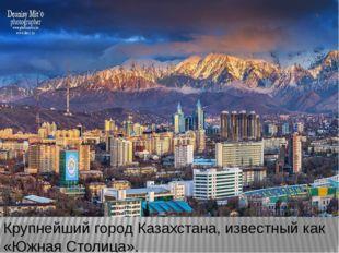 Крупнейший город Казахстана, известный как «Южная Столица».