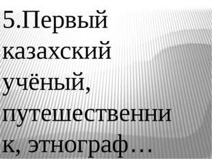 5.Первый казахский учёный, путешественник, этнограф…