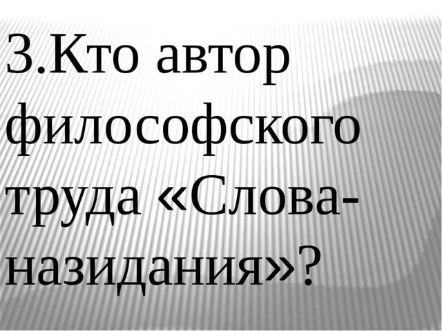 3.Кто автор философского труда «Слова- назидания»?