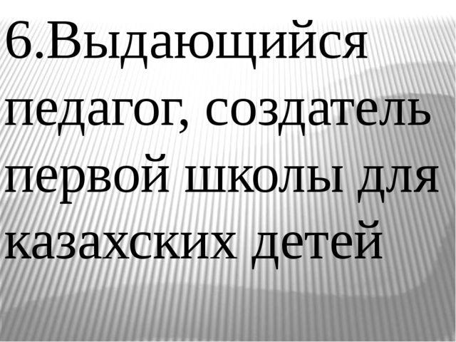 6.Выдающийся педагог, создатель первой школы для казахских детей