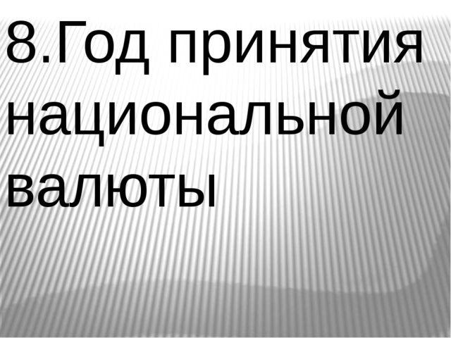 8.Год принятия национальной валюты