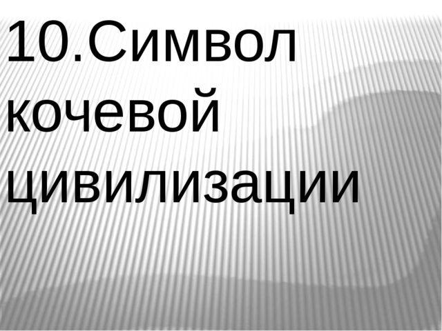 10.Символ кочевой цивилизации