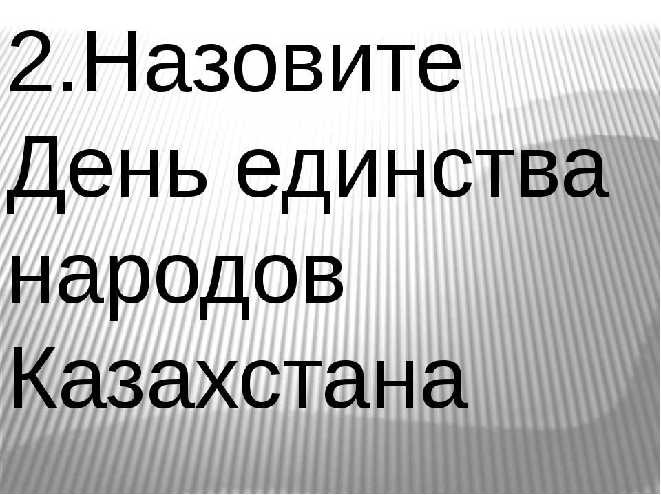 2.Назовите День единства народов Казахстана