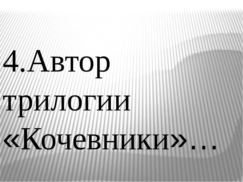 4.Автор трилогии «Кочевники»…