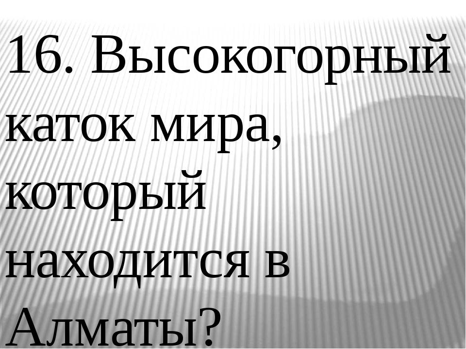 16. Высокогорный каток мира, который находится в Алматы?