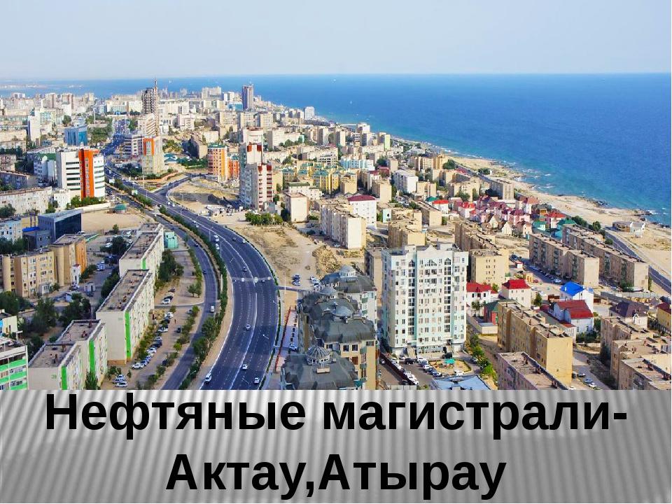Нефтяные магистрали-Актау,Атырау