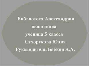Библиотека Александрии выполнила ученица 5 класса Сухорукова Юлия Руководите