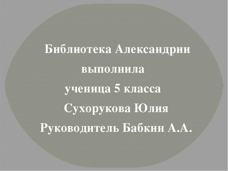 Библиотека Александрии выполнила ученица 5 класса Сухорукова Юлия Руководите...
