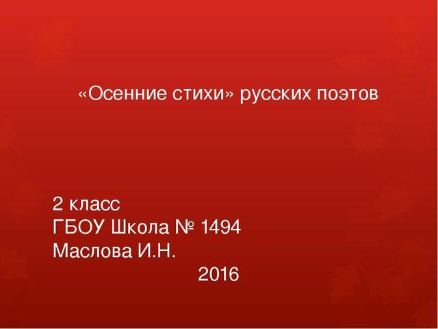 «Осенние стихи» русских поэтов 2 класс ГБОУ Школа № 1494 Маслова И.Н. 2016