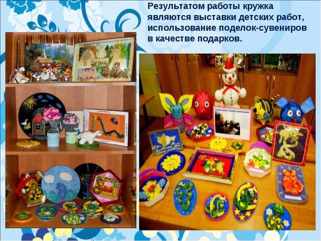 Результатом работы кружка являются выставки детских работ, использование поде...
