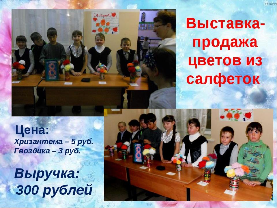 Выставка-продажа цветов из салфеток Цена: Хризантема – 5 руб. Гвоздика – 3 р...