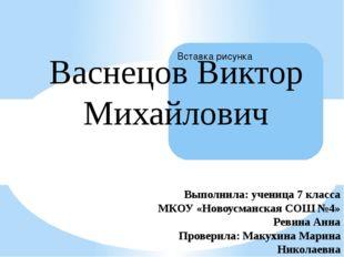 Васнецов Виктор Михайлович Выполнила: ученица 7 класса МКОУ «Новоусманская СО