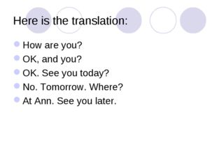 Here is the translation: How are you? OK, and you? OK. See you today? No. Tom