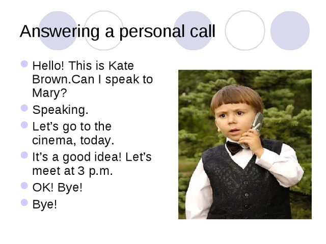 Answering a personal call Hello! This is Kate Brown.Can I speak to Mary? Spea...