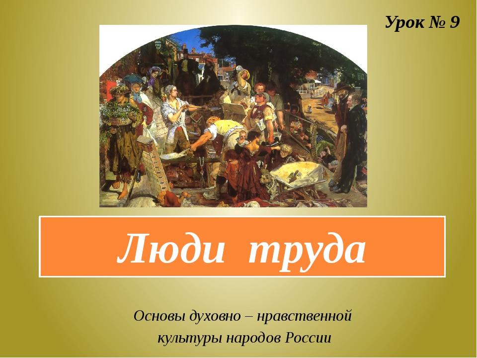 Люди труда Урок № 9 Основы духовно – нравственной культуры народов России