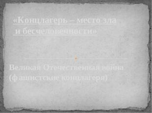 Великая Отечественная война (фашистские концлагеря) «Концлагерь – место зла и