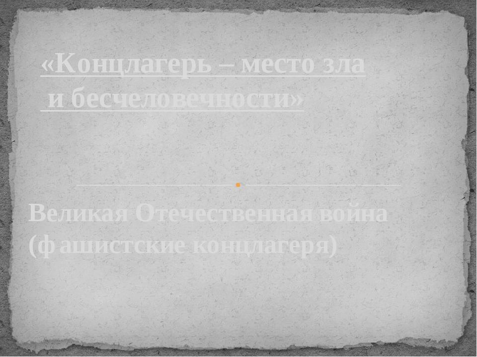 Великая Отечественная война (фашистские концлагеря) «Концлагерь – место зла и...