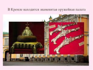 В Кремле находится знаменитая оружейная палата